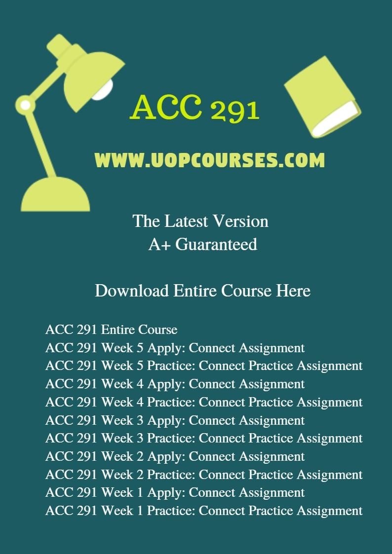 ACC 291 Entire Course ACC 291 Week 5 Apply: Connect Assignment ACC 291 Week 5 Practice: Connect Practice Assignment ACC 291 Week 4 Apply: Connect Assignment ACC 291 Week 4 Practice: Connect Practice Assignment ACC 291 Week 3 Apply: Connect Assignment ACC 291 Week 3 Practice: Connect Practice Assignment ACC 291 Week 2 Apply: Connect Assignment ACC 291 Week 2 Practice: Connect Practice Assignment ACC 291 Week 1 Apply: Connect Assignment ACC 291 Week 1 Practice: Connect Practice Assignment